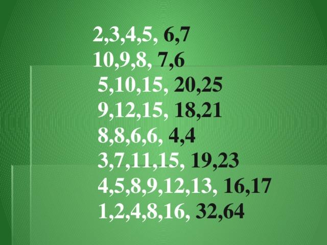 2,3,4,5, 6,7  10,9,8, 7,6  5,10,15, 20,25  9,12,15, 18,21  8,8,6,6, 4,4  3,7,11,15, 19,23  4,5,8,9,12,13, 16,17  1,2,4,8,16, 32,64