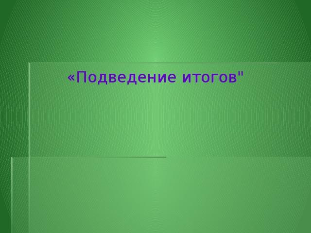 «Подведение итогов