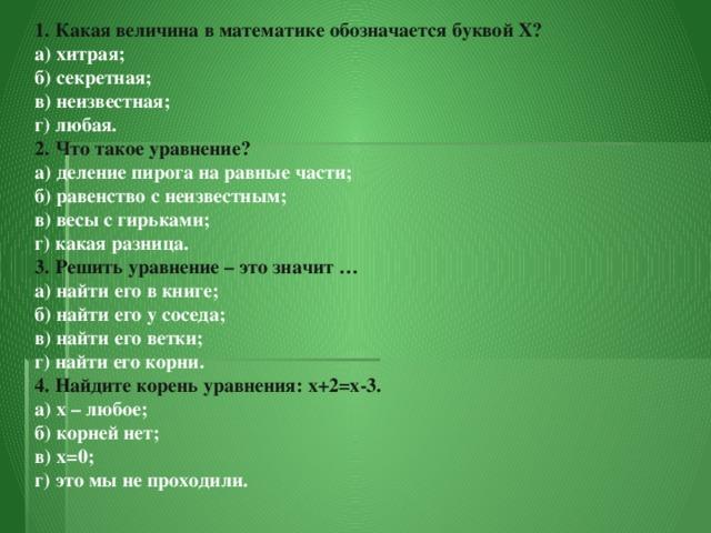1. Какая величина в математике обозначается буквой X?  а) хитрая;  б) секретная;  в) неизвестная;  г) любая.  2. Что такое уравнение?  а) деление пирога на равные части;  б) равенство с неизвестным;  в) весы с гирьками;  г) какая разница.  3. Решить уравнение – это значит …  а) найти его в книге;  б) найти его у соседа;  в) найти его ветки;  г) найти его корни.  4. Найдите корень уравнения: x+2=x-3.  а) x – любое;  б) корней нет;  в) x=0;  г) это мы не проходили.