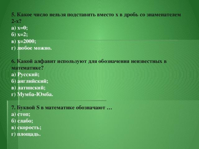 5. Какое число нельзя подставить вместо x в дробь со знаменателем  2-x?  а) x=0;  б) x=2;  в) x=2000;  г) любое можно.   6. Какой алфавит используют для обозначения неизвестных в математике?  а) Русский;  б) английский;  в) латинский;  г) Мумба-Юмба.   7. Буквой S в математике обозначают …  а) стоп;  б) слабо;  в) скорость;  г) площадь.