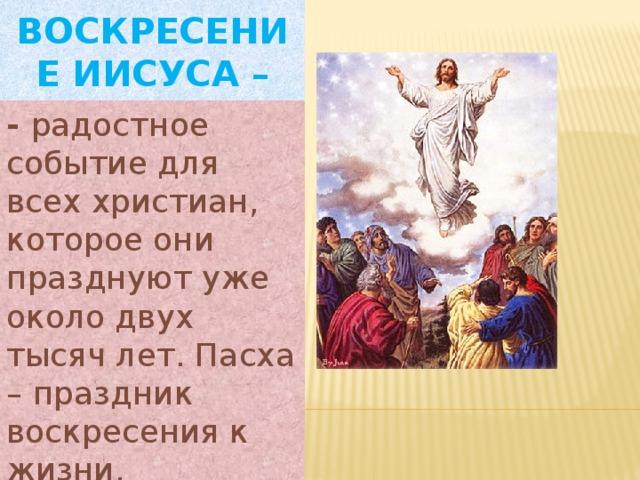Воскресение Иисуса – - радостное событие для всех христиан, которое они празднуют уже около двух тысяч лет. Пасха – праздник воскресения к жизни.