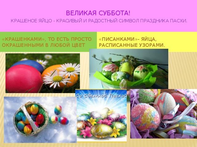 ВЕЛИКАЯ СУББОТА!   Крашеное яйцо - красивый и радостный символ праздника Пасхи.   «крашенками», то есть просто окрашенными в любой цвет «писанками»- яйца, расписанные узорами.