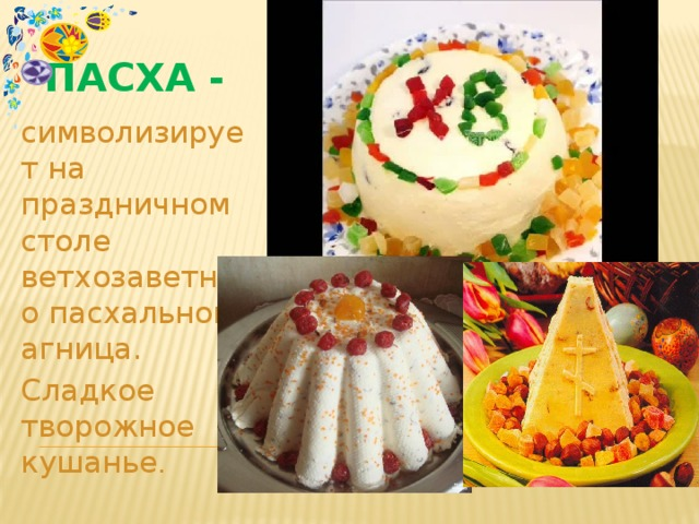 Пасха - символизирует на праздничном столе ветхозаветного пасхального агница. Сладкое творожное кушанье .