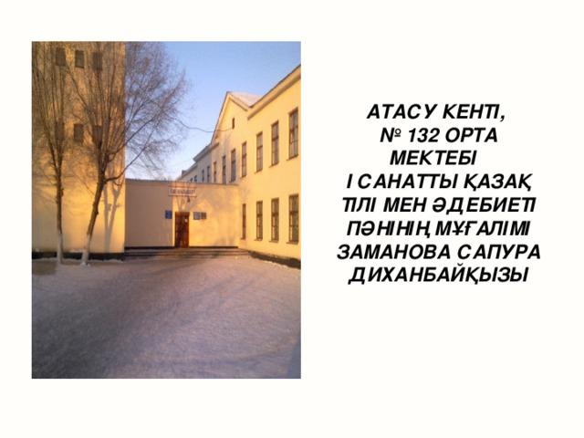 АТАСУ КЕНТІ, № 132 ОРТА МЕКТЕБІ I САНАТТЫ ҚАЗАҚ ТІЛІ МЕН ӘДЕБИЕТІ ПӘНІНІҢ МҰҒАЛІМІ ЗАМАНОВА САПУРА ДИХАНБАЙҚЫЗЫ