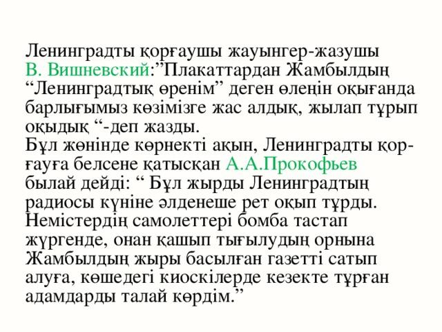 """Ленинградты қорғаушы жауынгер-жазушы В. Вишневский :""""Плакаттардан Жамбылдың """"Ленинградтық өренім"""" деген өлеңін оқығанда барлығымыз көзімізге жас алдық, жылап тұрып оқыдық """"-деп жазды. Бұл жөнінде көрнекті ақын, Ленинградты қор- ғауға белсене қатысқан А.А.Прокофьев  былай дейді: """" Бұл жырды Ленинградтың радиосы күніне әлденеше рет оқып тұрды. Немістердің самолеттері бомба тастап жүргенде, онан қашып тығылудың орнына Жамбылдың жыры басылған газетті сатып алуға, көшедегі киоскілерде кезекте тұрған адамдарды талай көрдім."""""""
