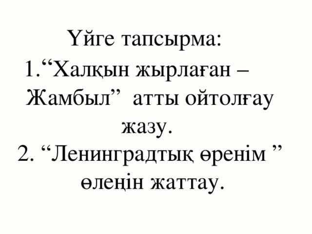 """Үйге тапсырма:    1. """" Халқын жырлаған – Жамбыл"""" атты ойтолғау жазу. 2. """"Ленинградтық өренім """" өлеңін жаттау."""