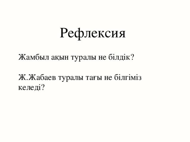Рефлексия Жамбыл ақын туралы не білдік? Ж.Жабаев туралы тағы не білгіміз келеді?
