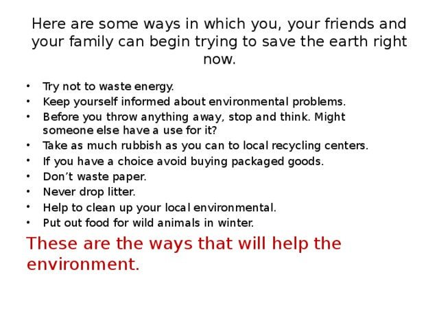 Here are some ways in which you, your friends and your family can begin trying to save the earth right now. Try not to waste energy. Keep yourself informed about environmental problems. Before you throw anything away, stop and think. Might someone else have a use for it? Take as much rubbish as you can to local recycling centers. If you have a choice avoid buying packaged goods. Don't waste paper. Never drop litter. Help to clean up your local environmental. Put out food for wild animals in winter. These are the ways that will help the environment.