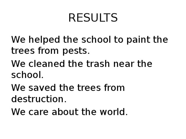RESULTS We helped the school to paint the trees from pests. We cleaned the trash near the school. We saved the trees from destruction. We care about the world.
