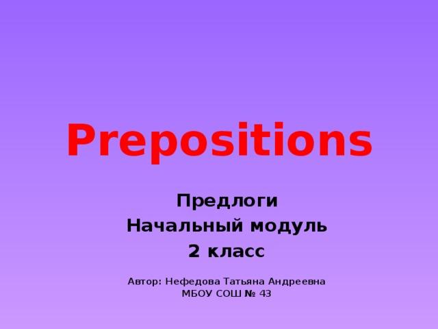 Prepositions Предлоги Начальный модуль 2 класс  Автор: Нефедова Татьяна Андреевна МБОУ СОШ № 43