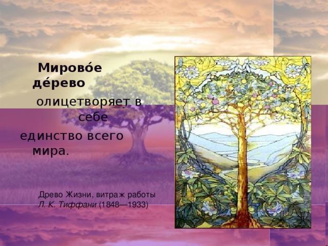 Мирово́е де́рево  олицетворяет в себе единство всего мира. Древо Жизни, витраж работы Л. К. Тиффани (1848—1933)