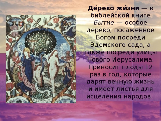 Де́рево жи́зни — в библейской книге Бытие — особое дерево, посаженное Богом посреди Эдемского сада, а также посреди улицы Нового Иерусалима. Приносит плоды 12 раз в год, которые дарят вечную жизнь и имеет листья для исцеления народов.