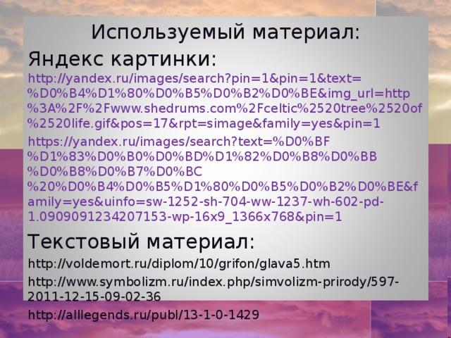 Используемый материал: Яндекс картинки: http://yandex.ru/images/search?pin=1&pin=1&text=%D0%B4%D1%80%D0%B5%D0%B2%D0%BE&img_url=http%3A%2F%2Fwww.shedrums.com%2Fceltic%2520tree%2520of%2520life.gif&pos=17&rpt=simage&family=yes&pin=1 https://yandex.ru/images/search?text=%D0%BF%D1%83%D0%B0%D0%BD%D1%82%D0%B8%D0%BB%D0%B8%D0%B7%D0%BC%20%D0%B4%D0%B5%D1%80%D0%B5%D0%B2%D0%BE&family=yes&uinfo=sw-1252-sh-704-ww-1237-wh-602-pd-1.0909091234207153-wp-16x9_1366x768&pin=1  Текстовый материал: http://voldemort.ru/diplom/10/grifon/glava5.htm http://www.symbolizm.ru/index.php/simvolizm-prirody/597-2011-12-15-09-02-36 http://alllegends.ru/publ/13-1-0-1429