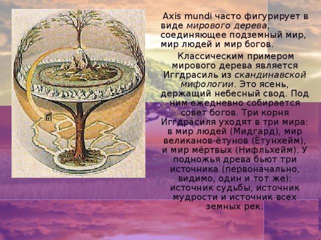 Axis mundi часто фигурирует в виде мирового дерева , соединяющее подземный мир, мир людей и мир богов.  Классическим примером мирового дерева является Иггдрасиль из скандинавской мифологии . Это ясень, держащий небесный свод. Под ним ежедневно собирается совет богов. Три корня Иггдрасиля уходят в три мира: в мир людей (Мидгард), мир великанов-ётунов (Ётунхейм), и мир мёртвых (Нифльхейм). У подножья древа бьют три источника (первоначально, видимо, один и тот же): источник судьбы, источник мудрости и источник всех земных рек.