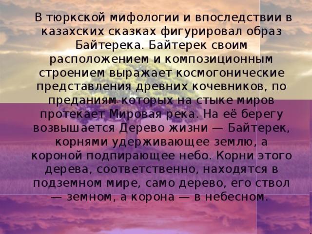 В тюркской мифологии и впоследствии в казахских сказках фигурировал образ Байтерека. Байтерек своим расположением и композиционным строением выражает космогонические представления древних кочевников, по преданиям которых на стыке миров протекает Мировая река. На её берегу возвышается Дерево жизни — Байтерек, корнями удерживающее землю, а короной подпирающее небо. Корни этого дерева, соответственно, находятся в подземном мире, само дерево, его ствол — земном, а корона — в небесном.