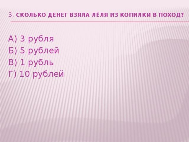 3. Сколько денег взяла Лёля из копилки в поход?   А) 3 рубля Б)5 рублей В) 1 рубль Г) 10 рублей