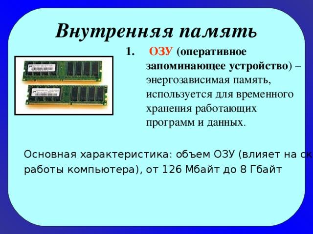 Внутренняя память  ОЗУ (оперативное запоминающее устройство ) – энергозависимая память, используется для временного хранения работающих программ и данных . Основная характеристика: объем ОЗУ (влияет на скорость работы компьютера), от 126 Мбайт до 8 Гбайт