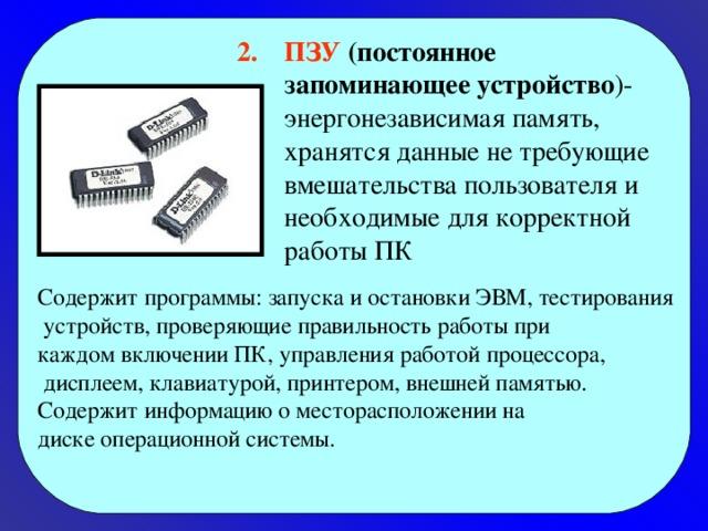 ПЗУ (постоянное запоминающее устройство )- энергонезависимая память, хранятся данные не требующие вмешательства пользователя и необходимые для корректной работы ПК