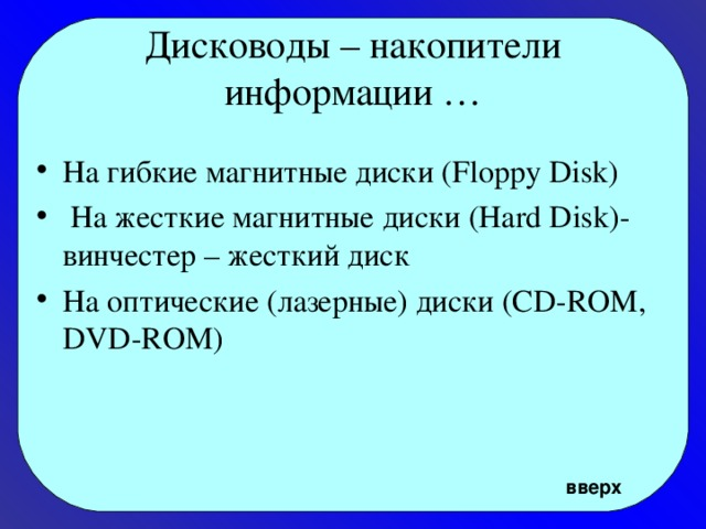 Дисководы – накопители информации … На гибкие магнитные диски (Floppy Disk)  На жесткие магнитные диски (Hard Disk)- винчестер – жесткий диск На оптические (лазерные) диски (CD-ROM, DVD-ROM) вверх