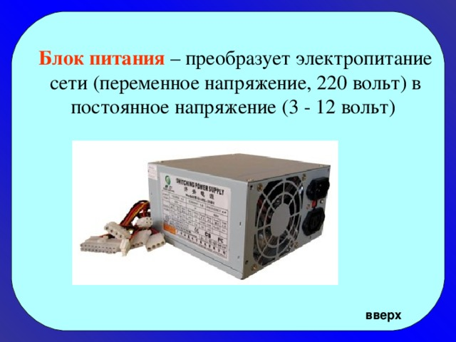 Блок питания – преобразует электропитание сети (переменное напряжение, 220 вольт) в постоянное напряжение (3 - 12 вольт)   вверх