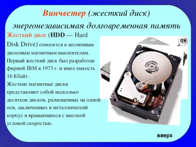 Винчестер (жесткий диск) энергонезависимая долговременная память  Жесткий диск ( HDD — Hard Disk Drive) относится к несменным дисковым магнитным накопителям. Первый жесткий диск был разработан фирмой IBM в 1973 г. и имел емкость 16 Кбайт. Жесткие магнитные диски представляют собой несколько десятков дисков, размещенных на одной оси, заключенных в металлический корпус и вращающихся с высокой угловой скоростью.  вверх