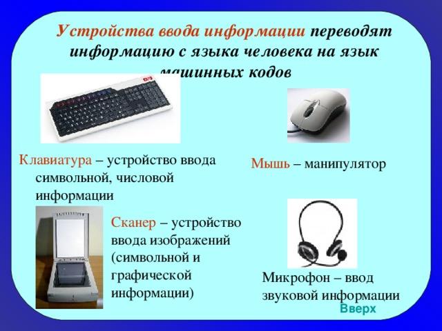 Устройства ввода информации переводят информацию с языка человека на язык машинных кодов Клавиатура – устройство ввода символьной, числовой информации Мышь – манипулятор Сканер – устройство ввода изображений (символьной и графической информации) Микрофон – ввод звуковой информации Вверх