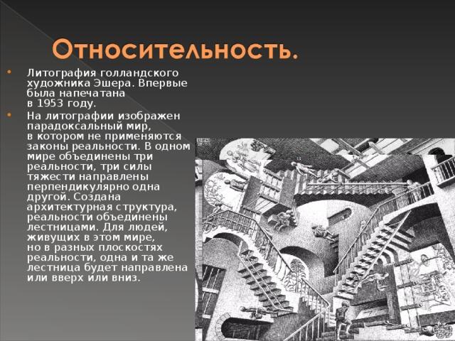 Литография голландского художника Эшера. Впервые была напечатана в1953году. Налитографии изображен парадоксальный мир, вкотором неприменяются законы реальности. Водном мире объединены три реальности, три силы тяжести направлены перпендикулярно одна другой. Создана архитектурная структура, реальности объединены лестницами. Для людей, живущих вэтом мире, новразных плоскостях реальности, одна итаже лестница будет направлена или вверх или вниз.