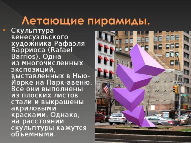 Скульптура венесуэльского художника Рафаэля Барриоса (Rafael Barrios). Одна измногочисленных экспозиций, выставленных вНью-Йорке наПарк-авеню. Все они выполнены изплоских листов стали ивыкрашены акриловыми красками. Однако, нарасстоянии скульптуры кажутся объемными.