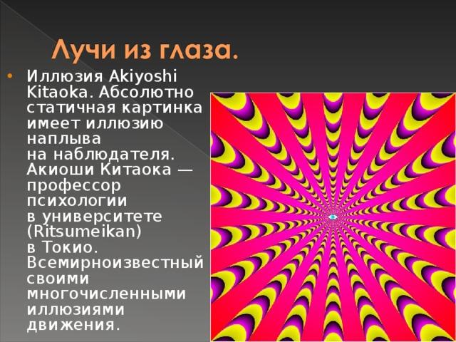 Иллюзия Akiyoshi Kitaoka. Абсолютно статичная картинка имеет иллюзию наплыва нанаблюдателя.  Акиоши Китаока— профессор психологии вуниверситете (Ritsumeikan) вТокио. Всемирноизвестный своими многочисленными иллюзиями движения.