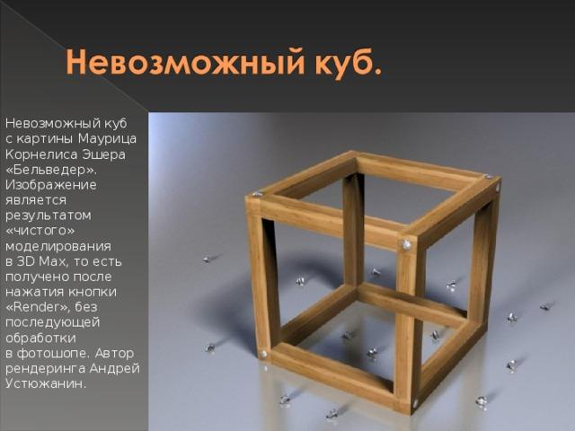 Невозможный куб скартины Маурица Корнелиса Эшера «Бельведер». Изображение является результатом «чистого» моделирования в3DMax, тоесть получено после нажатия кнопки «Render», без последующей обработки вфотошопе. Автор рендеринга Андрей Устюжанин.