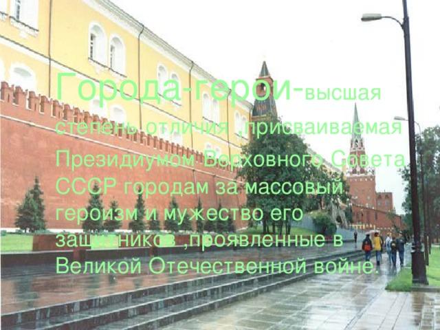 Города-герои- высшая  степень  отличия , присваиваемая  Президиумом  Верховного  Совета СССР городам за массовый героизм и мужество его защитников ,проявленные в Великой Отечественной войне.