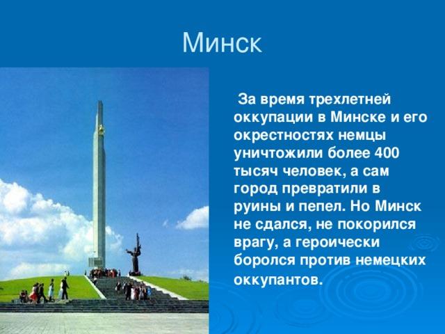 Минск  За время трехлетней оккупации в Минске и его окрестностях немцы уничтожили более 400 тысяч человек, а сам город превратили в руины и пепел. Но Минск не сдался, не покорился врагу, а героически боролся против немецких оккупантов.