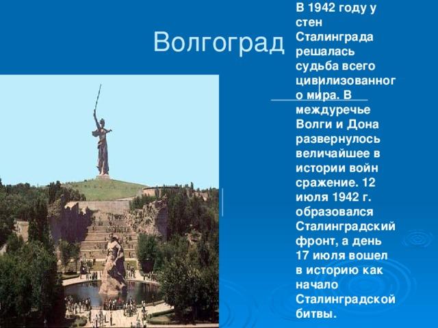 В 1942 году у стен Сталинграда решалась судьба всего цивилизованного мира. В междуречье Волги и Дона развернулось величайшее в истории войн сражение. 12 июля 1942 г. образовался Сталинградский фронт, а день 17 июля вошел в историю как начало Сталинградской битвы.  Волгоград