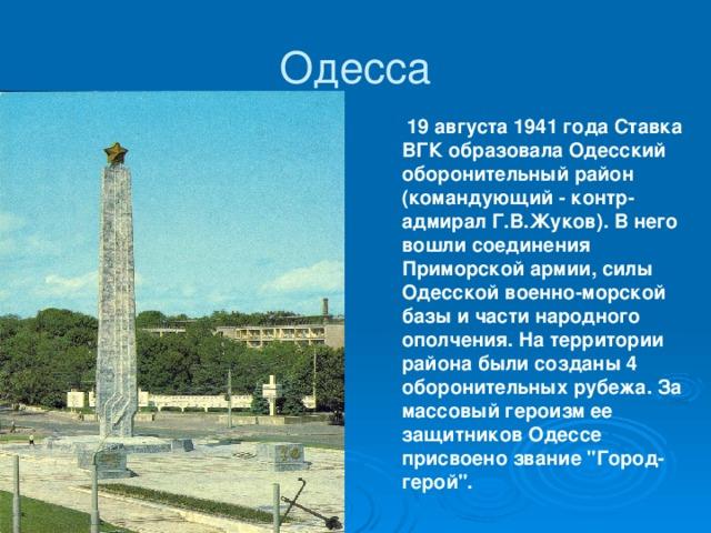 Одесса  19 августа 1941 года Ставка ВГК образовала Одесский оборонительный район (командующий - контр-адмирал Г.В.Жуков). В него вошли соединения Приморской армии, силы Одесской военно-морской базы и части народного ополчения. На территории района были созданы 4 оборонительных рубежа. За массовый героизм ее защитников Одессе присвоено звание
