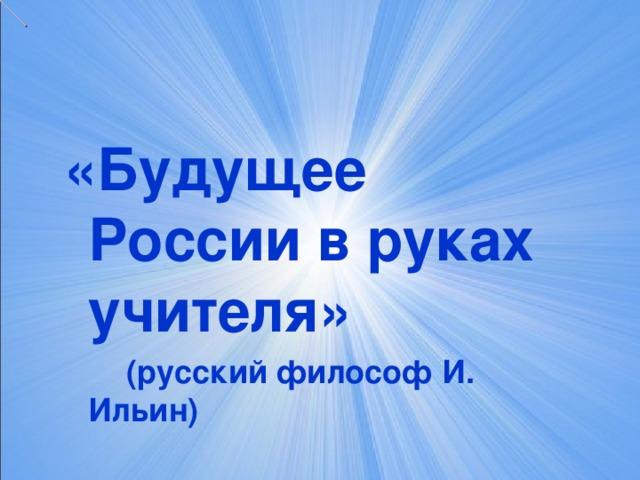 «Будущее России в руках учителя»  (русский философ И. Ильин)