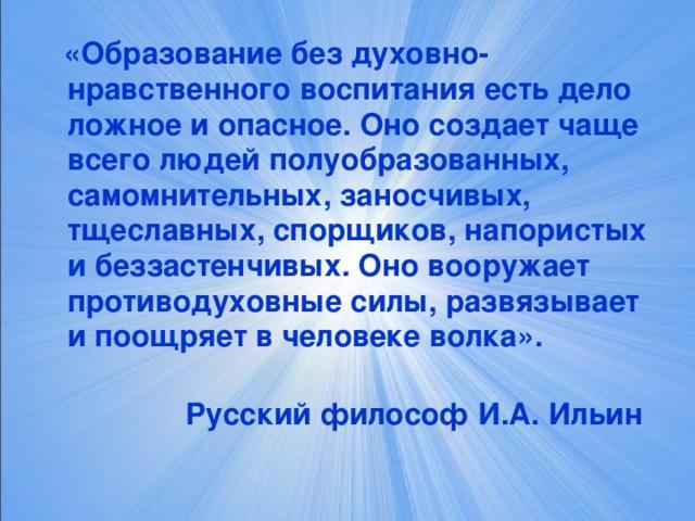 «Образование без духовно-нравственного воспитания есть дело ложное и опасное. Оно создает чаще всего людей полуобразованных, самомнительных, заносчивых, тщеславных, спорщиков, напористых и беззастенчивых. Оно вооружает противодуховные силы, развязывает и поощряет в человеке волка».    Русский философ И.А. Ильин
