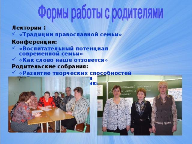 Лектории : «Традиции православной семьи»  Конференции:  «Воспитательный потенциал современной семьи» «Как слово наше отзовется» Родительские собрания: