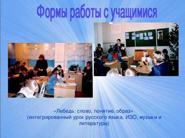 «Лебедь: слово, понятие, образ»  (интегрированный урок русского языка, ИЗО, музыки и литературы)