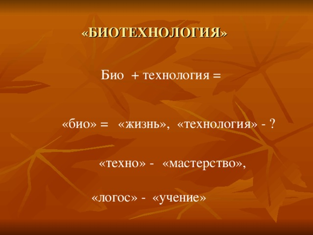 «БИОТЕХНОЛОГИЯ» Био + технология = «био» = «жизнь», «технология» - ? «техно» - «мастерство», «логос» - «учение»
