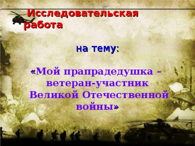 Исследовательская работа на тему:  « Мой прапрадедушка – ветеран-участник  Великой Отечественной войны »