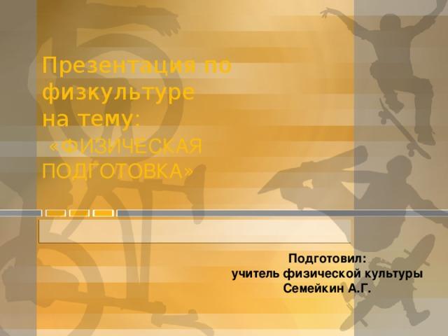 Презентация по физкультуре  на тему:   « ФИЗИЧЕСКАЯ ПОДГОТОВКА »   Подготовил: учитель физической культуры Семейкин А.Г.