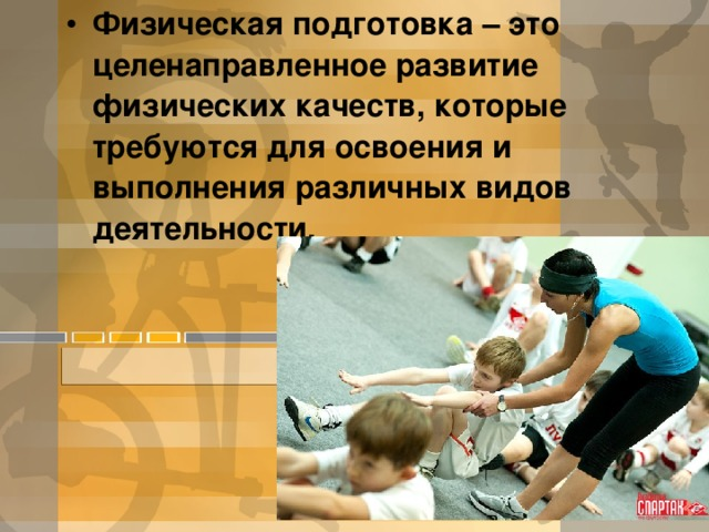 Физическая подготовка – это целенаправленное развитие физических качеств, которые требуются для освоения и выполнения различных видов деятельности.