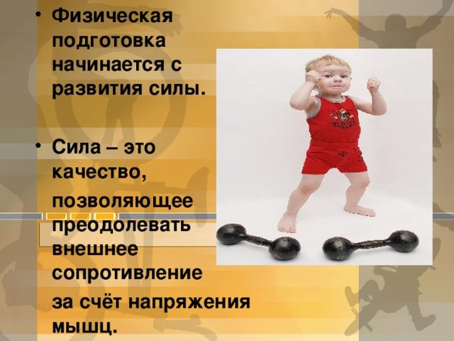 Физическая подготовка начинается с развития силы.  Сила – это качество,