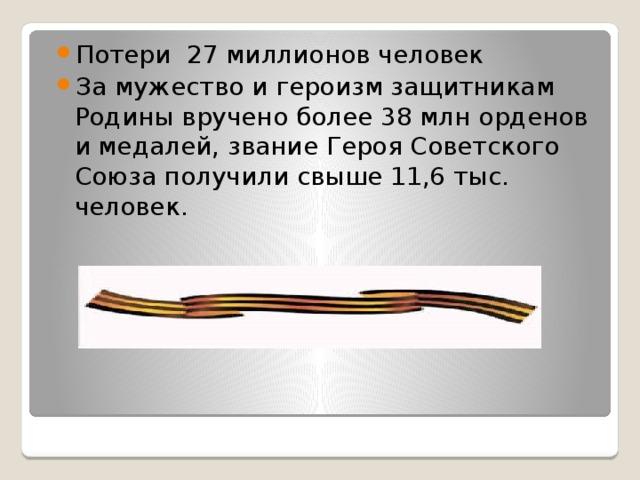 Потери 27 миллионов человек За мужество и героизм защитникам Родины вручено более 38 млн орденов и медалей, звание Героя Советского Союза получили свыше 11,6 тыс. человек.
