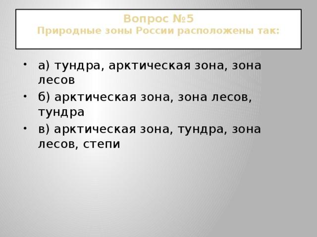Вопрос №5  Природные зоны России расположены так: