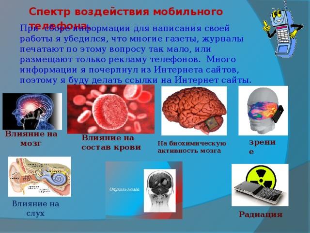Спектр воздействия мобильного телефона. При сборе информации для написания своей работы я убедился, что многие газеты, журналы печатают по этому вопросу так мало, или размещают только рекламу телефонов. Много информации я почерпнул из Интернета сайтов, поэтому я буду делать ссылки на Интернет сайты. Влияние на мозг Влияние на состав крови зрение На биохимическую активность мозга   Влияние на слух Радиация
