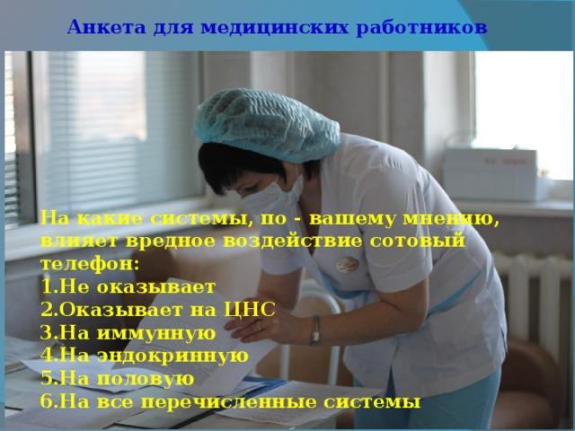 Анкета для медицинских работников На какие системы, по - вашему мнению, влияет вредное воздействие сотовый телефон: 1.Не оказывает   2.Оказывает на ЦНС   3.На иммунную   4.На эндокринную   5.На половую   6.На все перечисленные системы