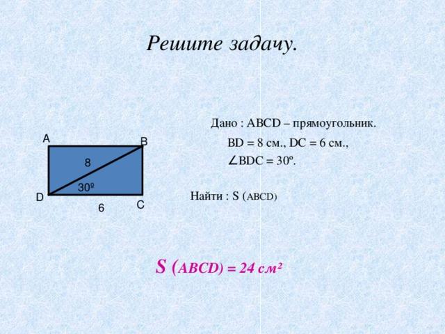 Решите задачу.  Дано : АВС D – прямоугольник.  В D = 8 см., D С = 6 см.,  ∠ В D С = 30 º .  Найти : S ( АВС D ) А В 8 30º D С 6 S ( АВС D ) = 24 см²