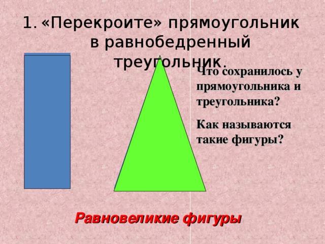«Перекроите» прямоугольник в равнобедренный треугольник.