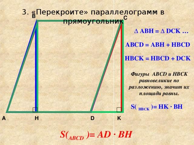 3. «Перекроите» параллелограмм в прямоугольник B C  ∆ ABH = ∆ DCK … ABCD = ABH + HBCD HBCK = HBCD + DCK Фигуры ABCD и HBCK равновеликие по разложению, значит их площади равны. S ( HBCK  ) = HK · BH D A H K S ( ABCD  ) = AD · BH